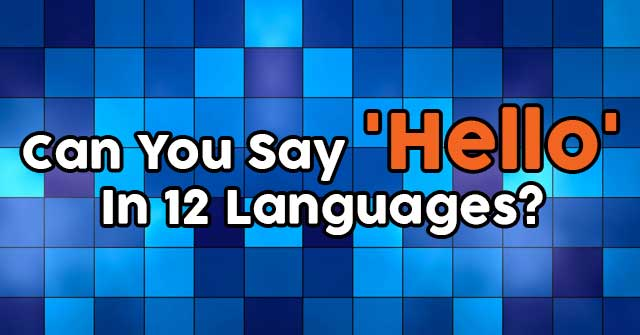Can You Say 'Hello' In 12 Languages?