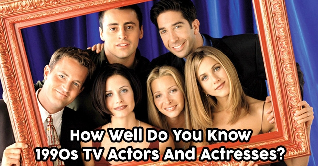 How Well Do You Know 1990s TV Actors And Actresses?