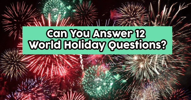 Can You Answer 12 World Holiday Questions?