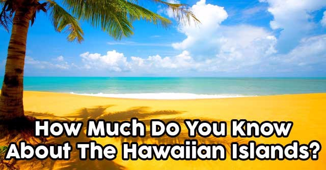 How Much Do You Know About The Hawaiian Islands?