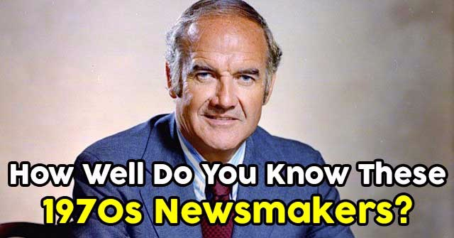How Well Do You Know These 1970s Newsmakers?