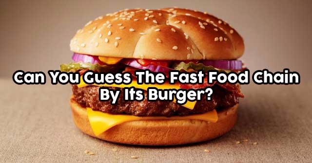 Can You Guess The Fast Food Chain By Its Burger?