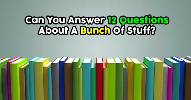 Can You Answer 12 Questions About A Bunch Of Stuff?