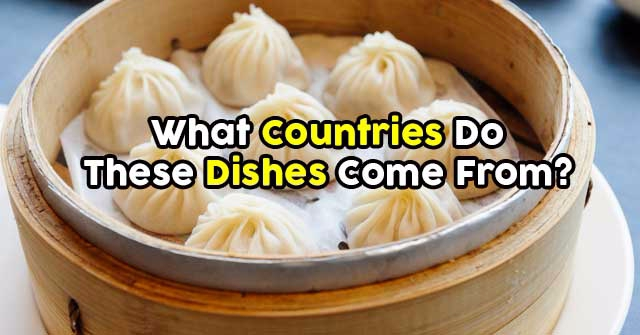 What Countries Do These Dishes Come From?