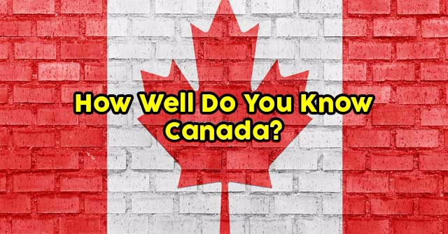 How Well Do You Know Canada?