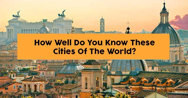 How Well Do You Know These Cities Of The World?