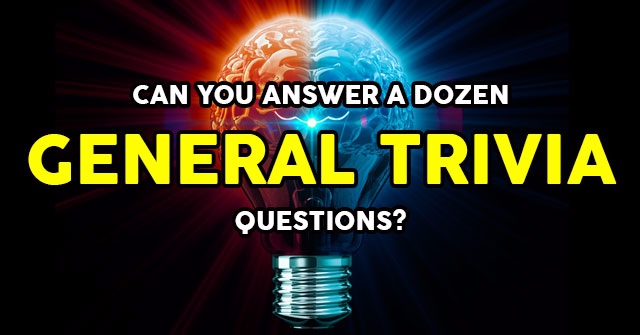 Can You Answer A Dozen General Trivia Questions?