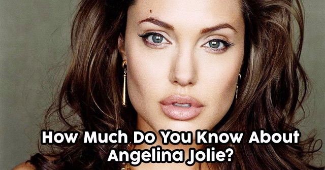 How Much Do You Know About Angelina Jolie?