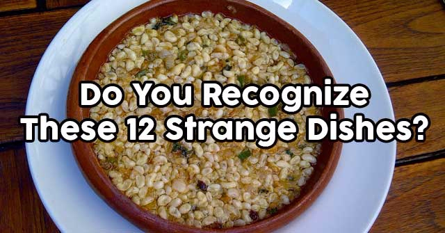 Do You Recognize These 12 Strange Dishes?