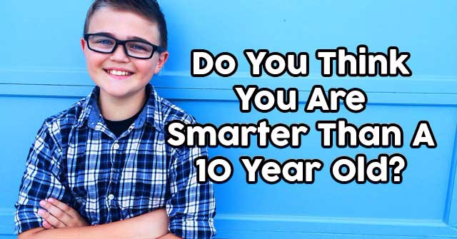 Do You Think You Are Smarter Than A Ten Year Old?