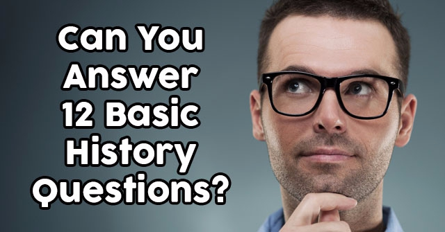 Can You Answer 12 Basic History Questions?