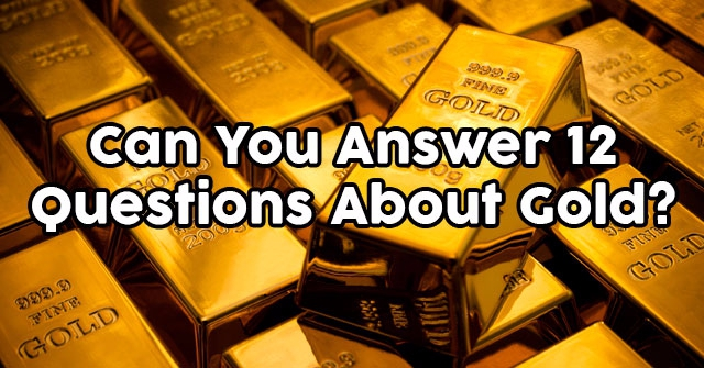 Can You Answer 12 Questions About Gold?