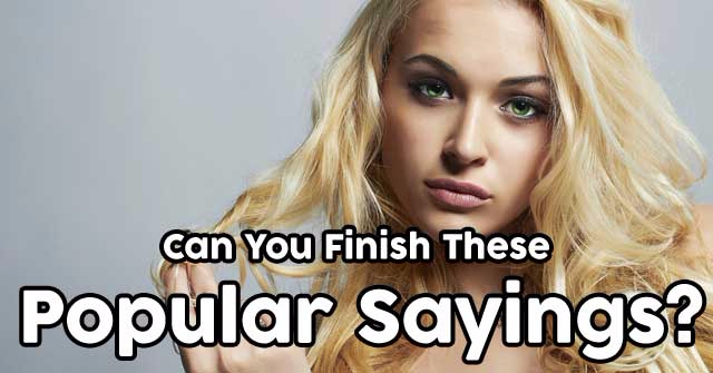 Can You Finish These Popular Sayings?