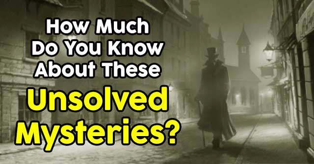 How Much Do You Know About These Unsolved Mysteries?