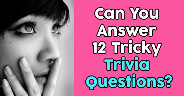 Can You Answer 12 Tricky Trivia Questions?