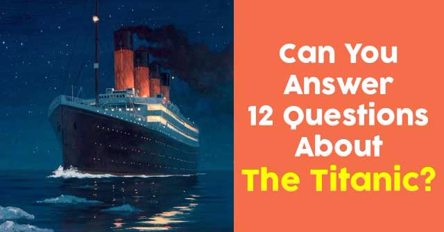 Can You Answer 12 Questions About The Titanic?