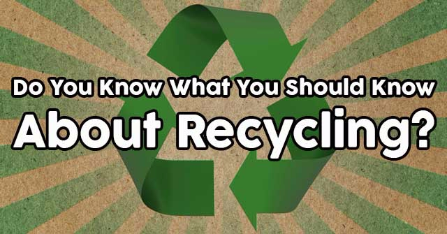 Do You Know What You Should Know About Recycling?