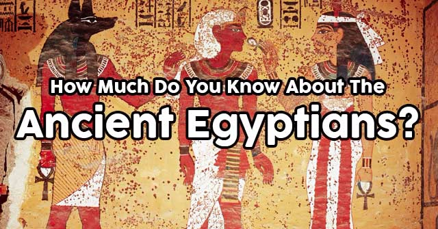 How Much Do You Know About The Ancient Egyptians?