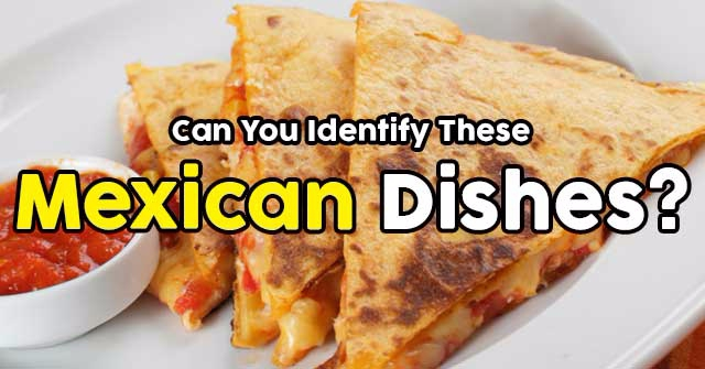 Can You Identify These Mexican Dishes?