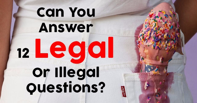 Can You Answer 12 Legal Or Illegal Questions?