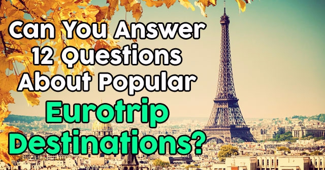 Can You Answer 12 Questions About Popular Eurotrip Destinations?