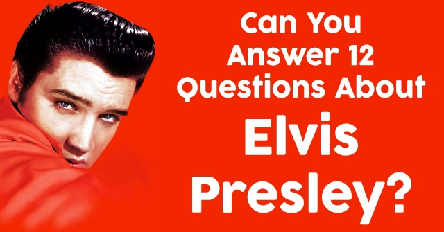 Can You Answer 12 Questions About Elvis Presley?