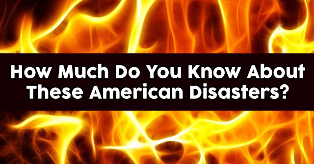 How Much Do You Know About These American Disasters?