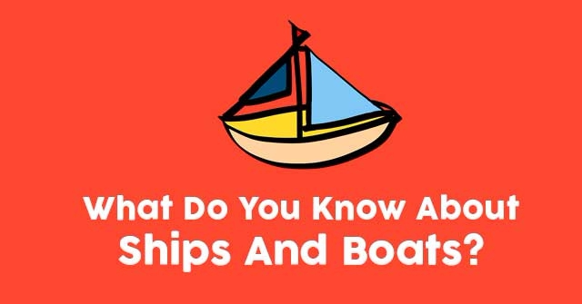 What Do You Know About Ships And Boats?