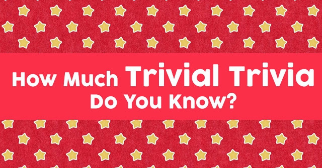 How Much Trivial Trivia Do You Know?