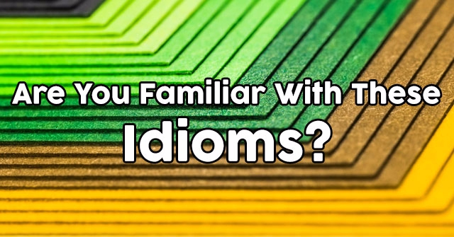 Are You Familiar With These Idioms?