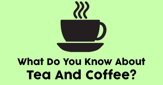 What Do You Know About Tea And Coffee?