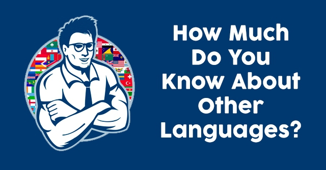 How Much Do You Know About Other Languages?