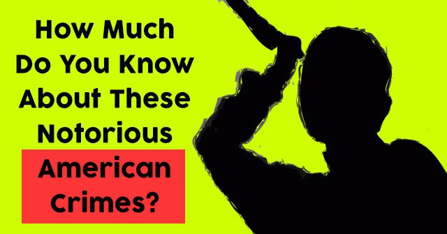 How Much Do You Know About These Notorious American Crimes?