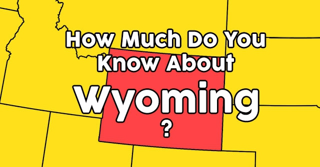 How Much Do You Know About Wyoming?
