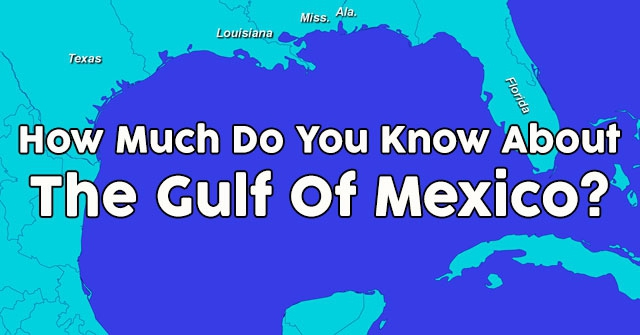 How Much Do You Know About The Gulf Of Mexico?