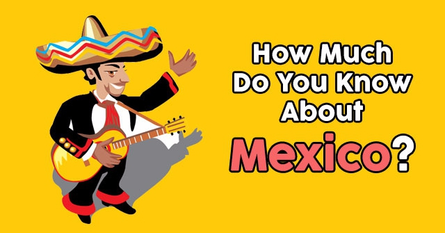 How Much Do You Know About Mexico?