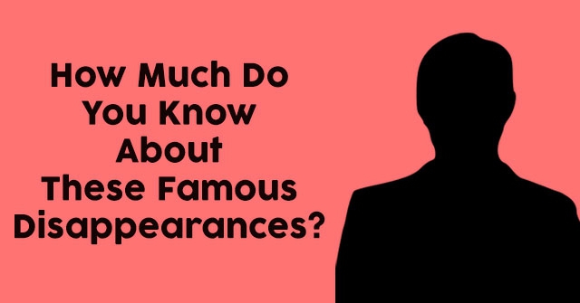 How Much Do You Know About These Famous Disappearances?