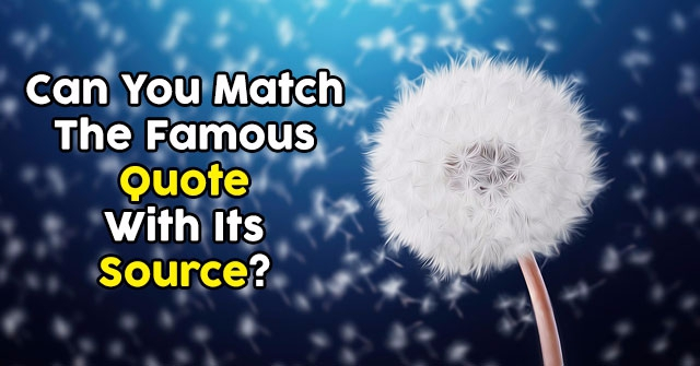 Can You Match The Famous Quote With Its Source?