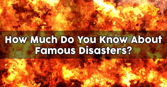 How Much Do You Know About Famous Disasters?