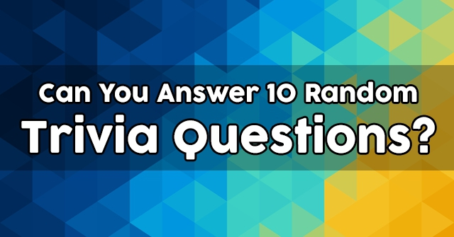 Can You Answer 10 Random Trivia Questions?