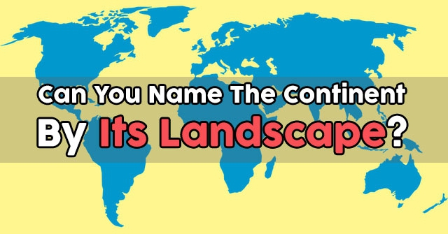 Can You Name The Continent By Its Landscape?