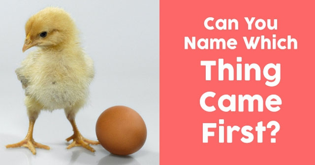 Can You Name Which Thing Came First?