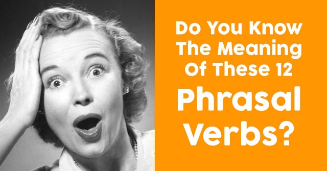 Do You Know The Meaning Of These 12 Phrasal Verbs?