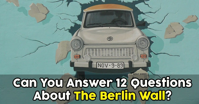 Can You Answer 12 Questions About The Berlin Wall?