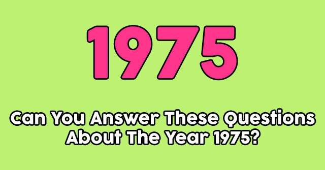 Can You Answer These Questions About The Year 1975?