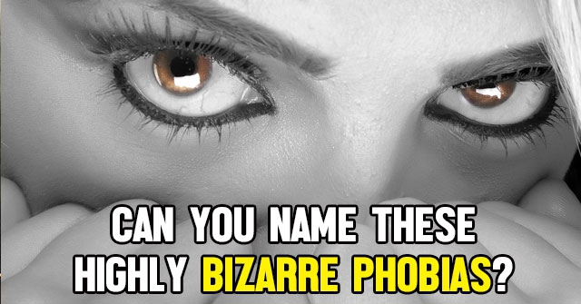 Can You Name These Highly Bizarre Phobias?