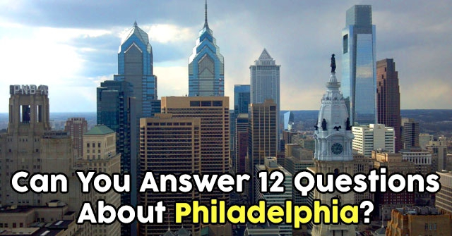 Can You Answer 12 Questions About Philadelphia?