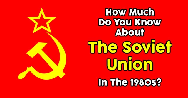 How Much Do You Know About The Soviet Union In The 1980s?
