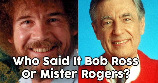 Who Said It Bob Ross Or Mister Rogers?