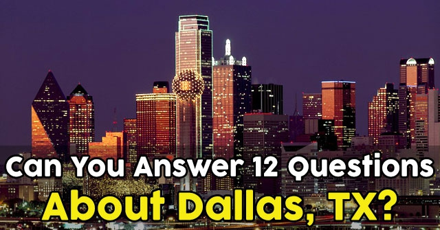 Can You Answer 12 Questions About Dallas, TX?